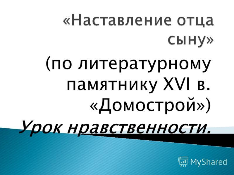 (по литературному памятнику XVI в. «Домострой») Урок нравственности.