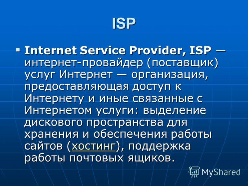 ISP Internet Service Provider, ISP интернет-провайдер (поставщик) услуг Интернет организация, предоставляющая доступ к Интернету и иные связанные с Интернетом услуги: выделение дискового пространства для хранения и обеспечения работы сайтов (хостинг)