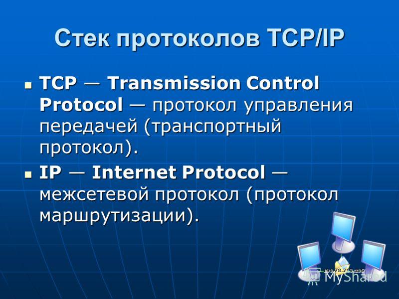 Стек протоколов TCP/IP TCP Transmission Control Protocol протокол управления передачей (транспортный протокол). TCP Transmission Control Protocol протокол управления передачей (транспортный протокол). IP Internet Protocol межсетевой протокол (протоко