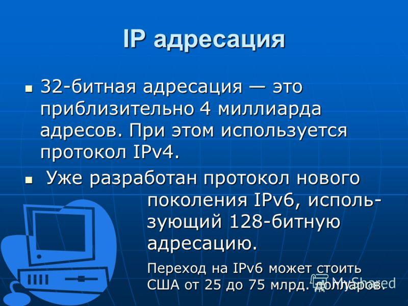 IP адресация 32-битная адресация это приблизительно 4 миллиарда адресов. При этом используется протокол IPv4. 32-битная адресация это приблизительно 4 миллиарда адресов. При этом используется протокол IPv4. Уже разработан протокол нового поколения IP