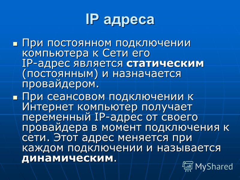 IP адреса При постоянном подключении компьютера к Сети его IP-адрес является статическим (постоянным) и назначается провайдером. При постоянном подключении компьютера к Сети его IP-адрес является статическим (постоянным) и назначается провайдером. Пр