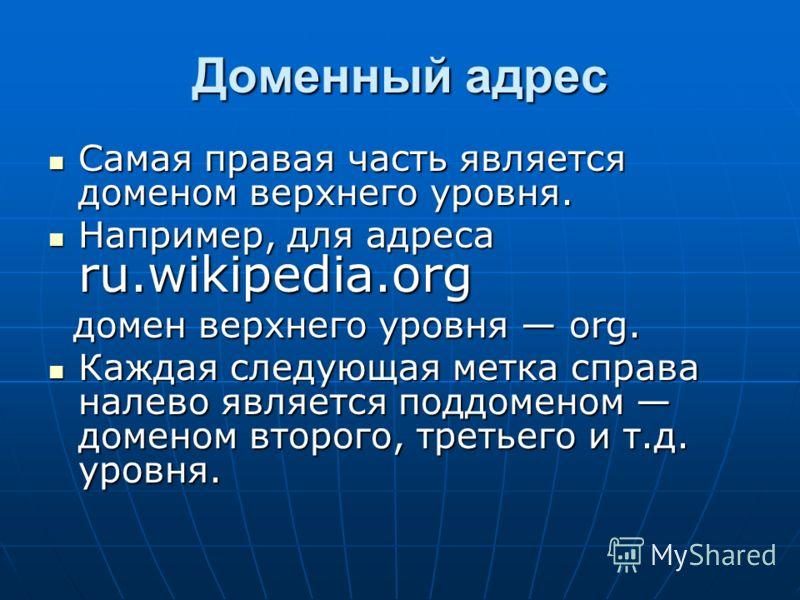 Доменный адрес Самая правая часть является доменом верхнего уровня. Самая правая часть является доменом верхнего уровня. Например, для адреса ru.wikipedia.org Например, для адреса ru.wikipedia.org домен верхнего уровня org. домен верхнего уровня org.