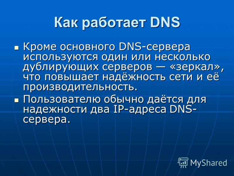 Как работает DNS Кроме основного DNS-сервера используются один или несколько дублирующих серверов «зеркал», что повышает надёжность сети и её производительность. Кроме основного DNS-сервера используются один или несколько дублирующих серверов «зеркал