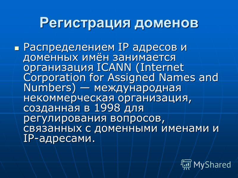 Регистрация доменов Распределением IP адресов и доменных имён занимается организация ICANN (Internet Corporation for Assigned Names and Numbers) международная некоммерческая организация, созданная в 1998 для регулирования вопросов, связанных с доменн