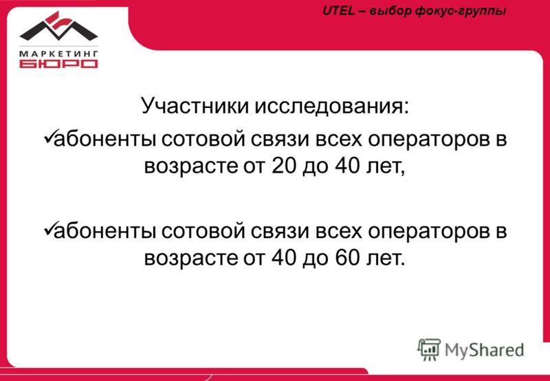 Участники исследования: абоненты сотовой связи всех операторов в возрасте от 20 до 40 лет, абоненты сотовой связи всех операторов в возрасте от 40 до 60 лет. UTEL – выбор фокус-группы