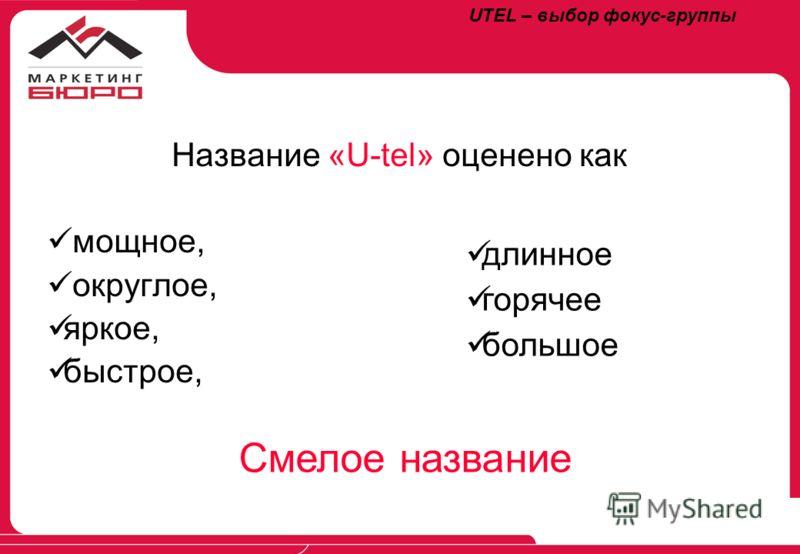 Название «U-tel» оценено как мощное, округлое, яркое, быстрое, длинное горячее большое Смелое название UTEL – выбор фокус-группы