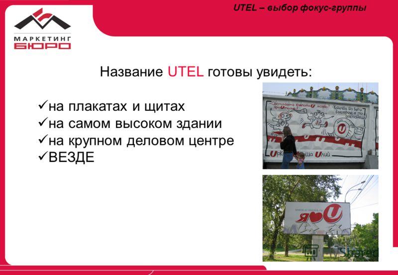 UTEL – выбор фокус-группы Название UTEL готовы увидеть: на плакатах и щитах на самом высоком здании на крупном деловом центре ВЕЗДЕ