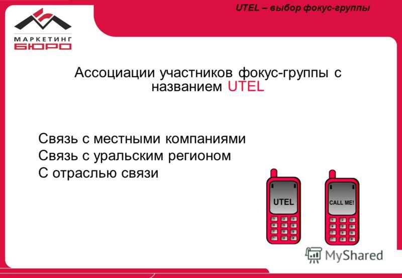 UTEL – выбор фокус-группы Ассоциации участников фокус-группы с названием UTEL Связь с местными компаниями Связь с уральским регионом С отраслью связи