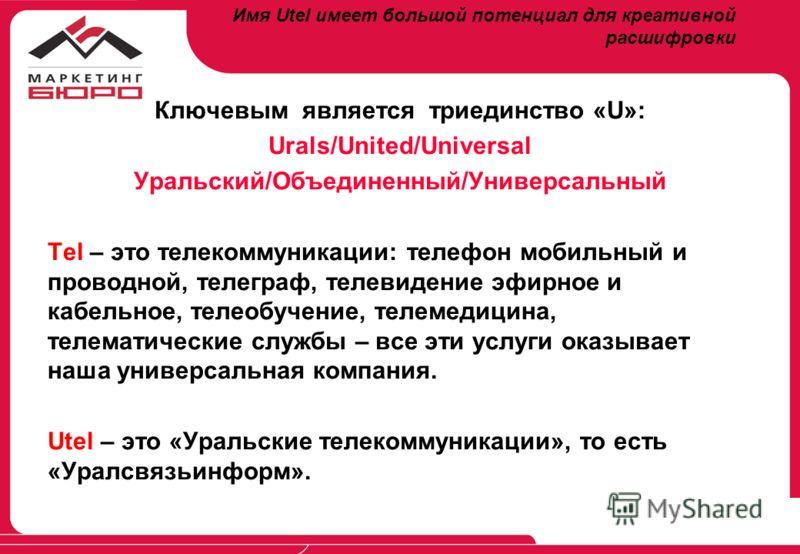 Имя Utel имеет большой потенциал для креативной расшифровки Ключевым является триединство «U»: Urals/United/Universal Уральский/Объединенный/Универсальный Tel – это телекоммуникации: телефон мобильный и проводной, телеграф, телевидение эфирное и кабе