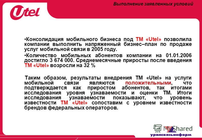 Выполнение заявленных условий Консолидация мобильного бизнеса под ТМ «Utel» позволила компании выполнить напряженный бизнес–план по продаже услуг мобильной связи в 2005 году. Количество мобильных абонентов компании на 01.01.2006 достигло 3 674 000. С