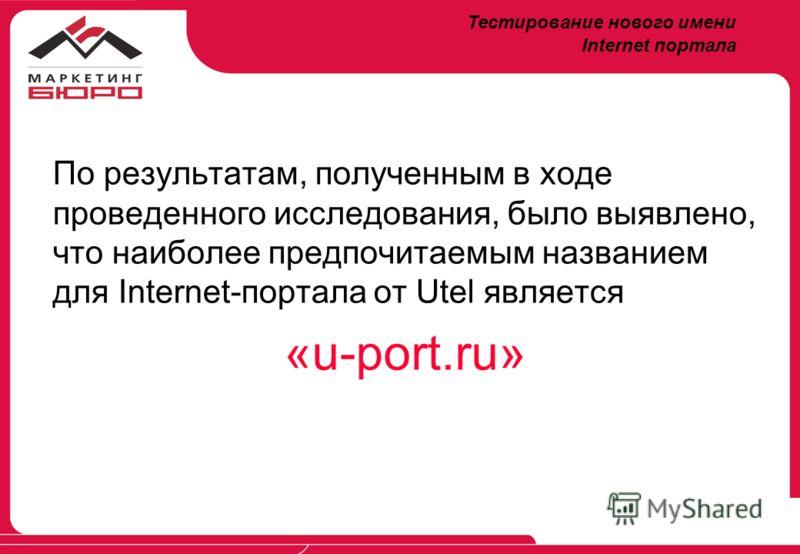 По результатам, полученным в ходе проведенного исследования, было выявлено, что наиболее предпочитаемым названием для Internet-портала от Utel является «u-port.ru» Тестирование нового имени Internet портала