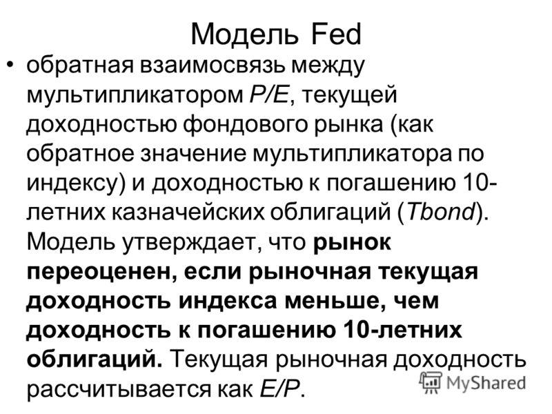 Модель Fed обратная взаимосвязь между мультипликатором Р/Е, текущей доходностью фондового рынка (как обратное значение мультипликатора по индексу) и доходностью к погашению 10- летних казначейских облигаций (Tbond). Модель утверждает, что рынок перео