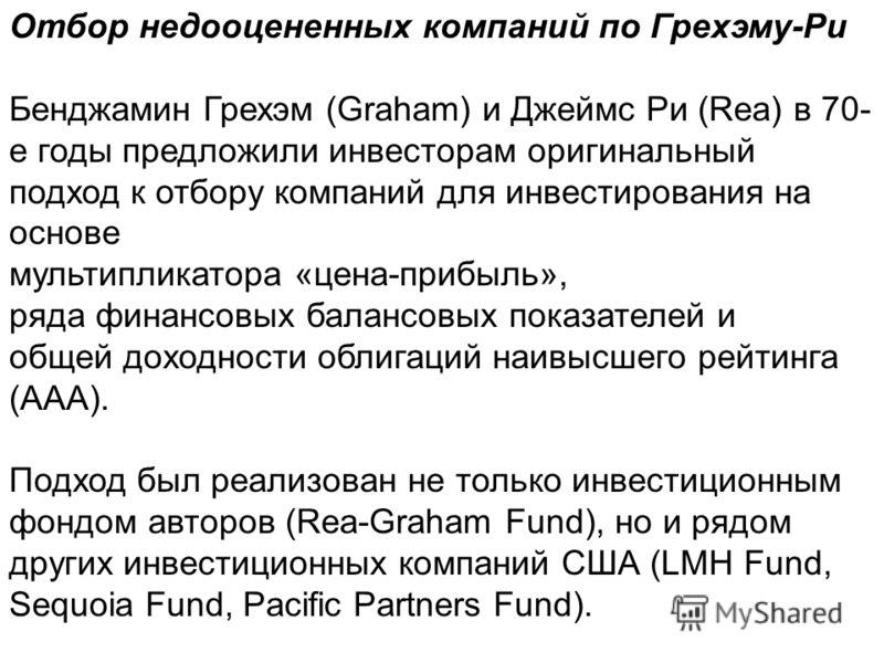 Отбор недооцененных компаний по Грехэму-Ри Бенджамин Грехэм (Graham) и Джеймс Ри (Rea) в 70- е годы предложили инвесторам оригинальный подход к отбору компаний для инвестирования на основе мультипликатора «цена-прибыль», ряда финансовых балансовых по