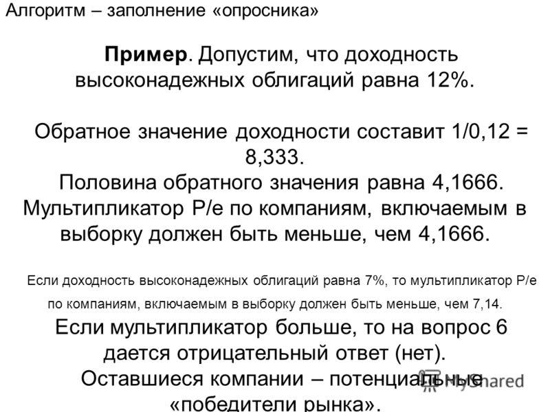 Пример. Допустим, что доходность высоконадежных облигаций равна 12%. Обратное значение доходности составит 1/0,12 = 8,333. Половина обратного значения равна 4,1666. Мультипликатор Р/е по компаниям, включаемым в выборку должен быть меньше, чем 4,1666.