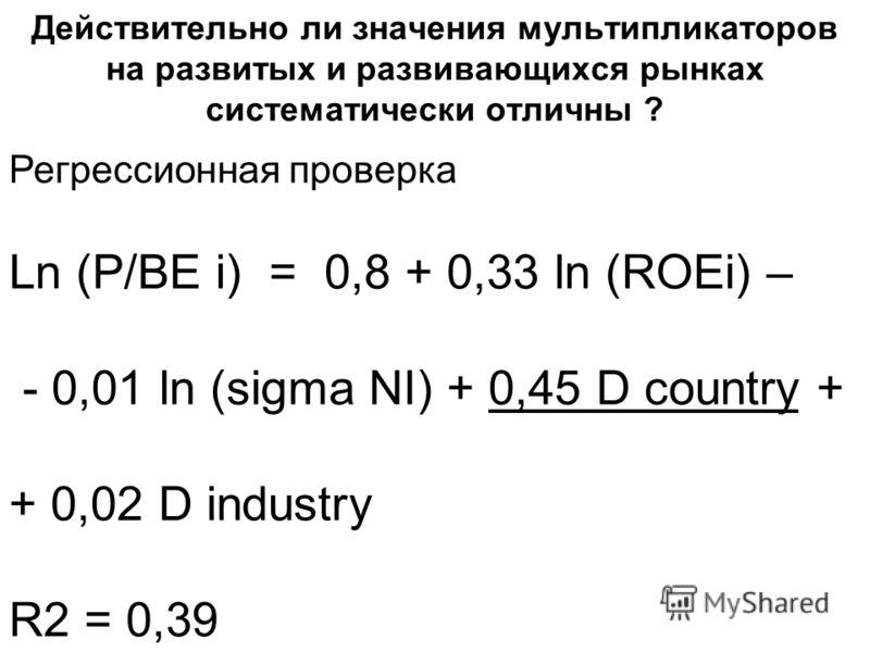 Действительно ли значения мультипликаторов на развитых и развивающихся рынках систематически отличны ? Регрессионная проверка Ln (P/BE i) = 0,8 + 0,33 ln (ROEi) – - 0,01 ln (sigma NI) + 0,45 D country + + 0,02 D industry R2 = 0,39