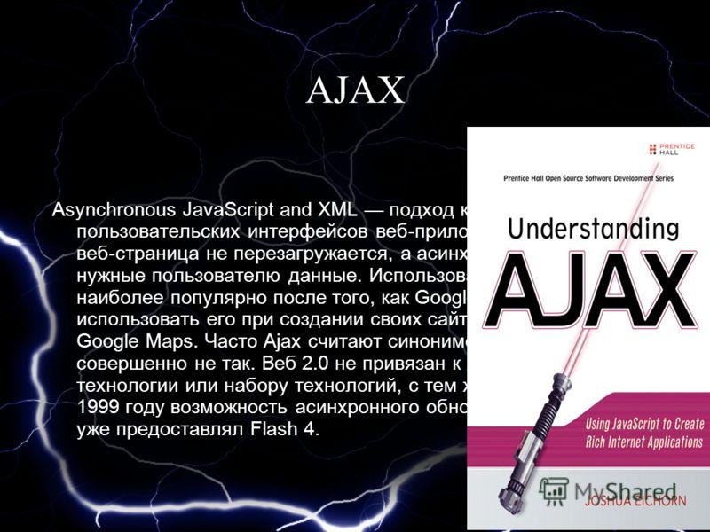 AJAX Asynchronous JavaScript and XML подход к построению пользовательских интерфейсов веб-приложений, при котором веб-страница не перезагружается, а асинхронно загружает нужные пользователю данные. Использование Ajax стало наиболее популярно после то