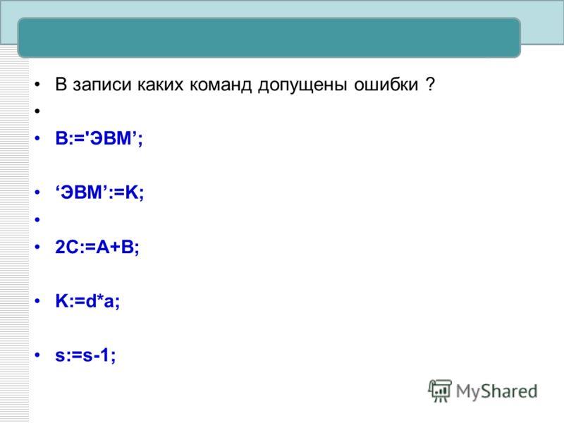 В записи каких команд допущены ошибки ? B:='ЭВМ; ЭВМ:=K; 2C:=A+B; K:=d*a; s:=s-1;