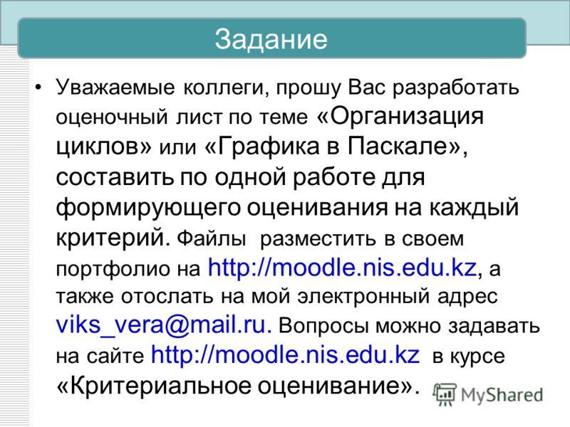 Уважаемые коллеги, прошу Вас разработать оценочный лист по теме «Организация циклов» или «Графика в Паскале», составить по одной работе для формирующего оценивания на каждый критерий. Файлы разместить в своем портфолио на http://moodle.nis.edu.kz, а