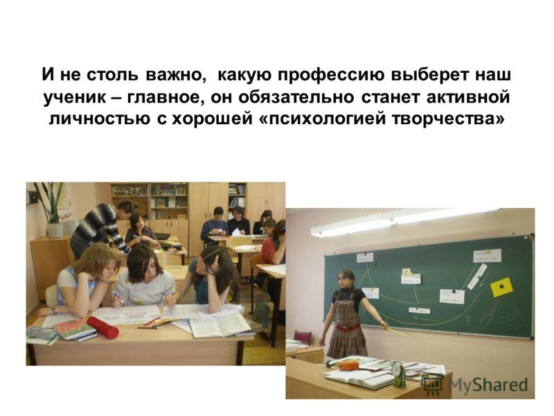 И не столь важно, какую профессию выберет наш ученик – главное, он обязательно станет активной личностью с хорошей «психологией творчества»