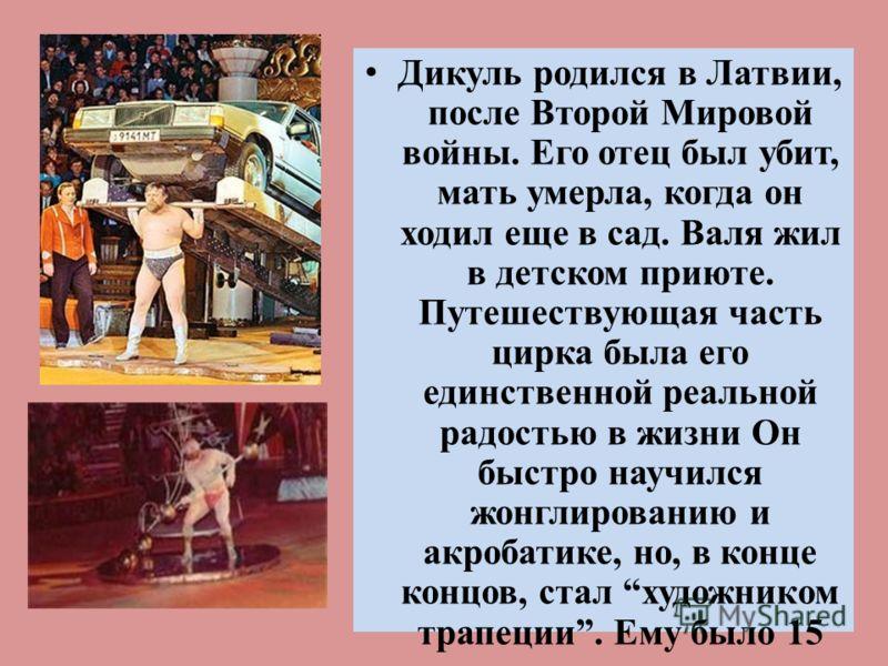 Дикуль родился в Латвии, после Второй Мировой войны. Его отец был убит, мать умерла, когда он ходил еще в сад. Валя жил в детском приюте. Путешествующая часть цирка была его единственной реальной радостью в жизни Он быстро научился жонглированию и ак