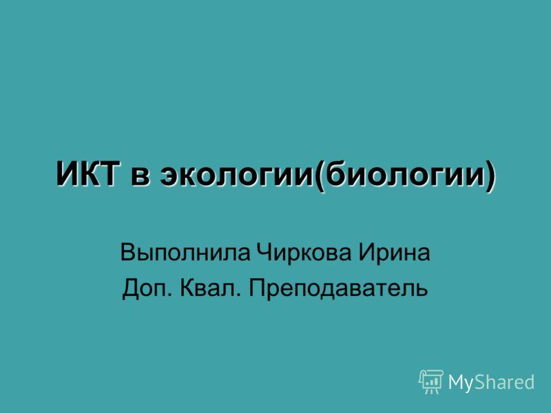 ИКТ в экологии(биологии) Выполнила Чиркова Ирина Доп. Квал. Преподаватель
