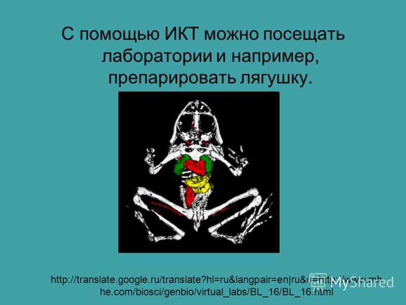С помощью ИКТ можно посещать лаборатории и например, препарировать лягушку. http://translate.google.ru/translate?hl=ru&langpair=en|ru&u=http://www.mh he.com/biosci/genbio/virtual_labs/BL_16/BL_16.html