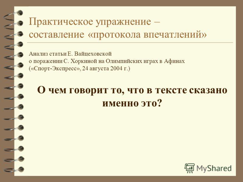 Практическое упражнение – составление «протокола впечатлений» Анализ статьи Е. Вайцеховской о поражении С. Хоркиной на Олимпийских играх в Афинах («Спорт-Экспресс», 24 августа 2004 г.) О чем говорит то, что в тексте сказано именно это?
