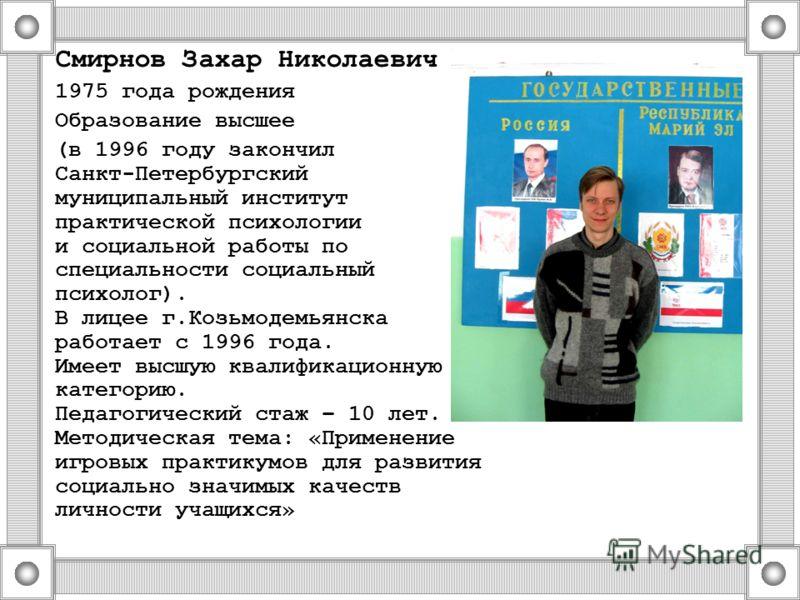 Смирнов Захар Николаевич 1975 года рождения Образование высшее (в 1996 году закончил Санкт-Петербургский муниципальный институт практической психологии и социальной работы по специальности социальный психолог). В лицее г.Козьмодемьянска работает с 19