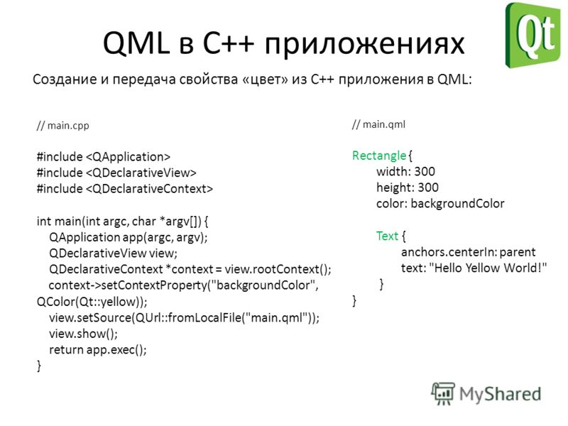 QML в С++ приложениях Создание и передача свойства «цвет» из C++ приложения в QML: // main.cpp #include int main(int argc, char *argv[]) { QApplication app(argc, argv); QDeclarativeView view; QDeclarativeContext *context = view.rootContext(); context