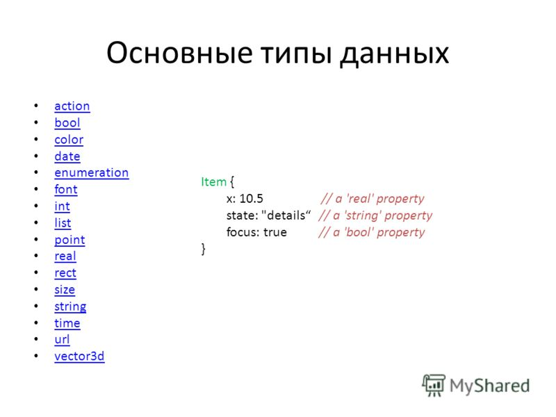 Основные типы данных action bool color date enumeration font int list point real rect size string time url vector3d Item { x: 10.5 // a 'real' property state: