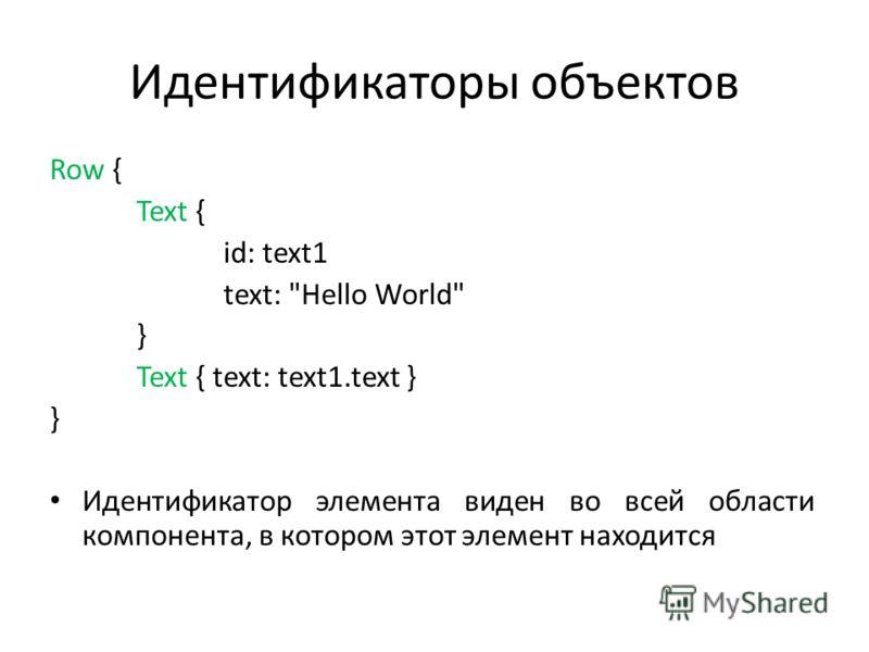Идентификаторы объектов Row { Text { id: text1 text: Hello World } Text { text: text1.text } } Идентификатор элемента виден во всей области компонента, в котором этот элемент находится