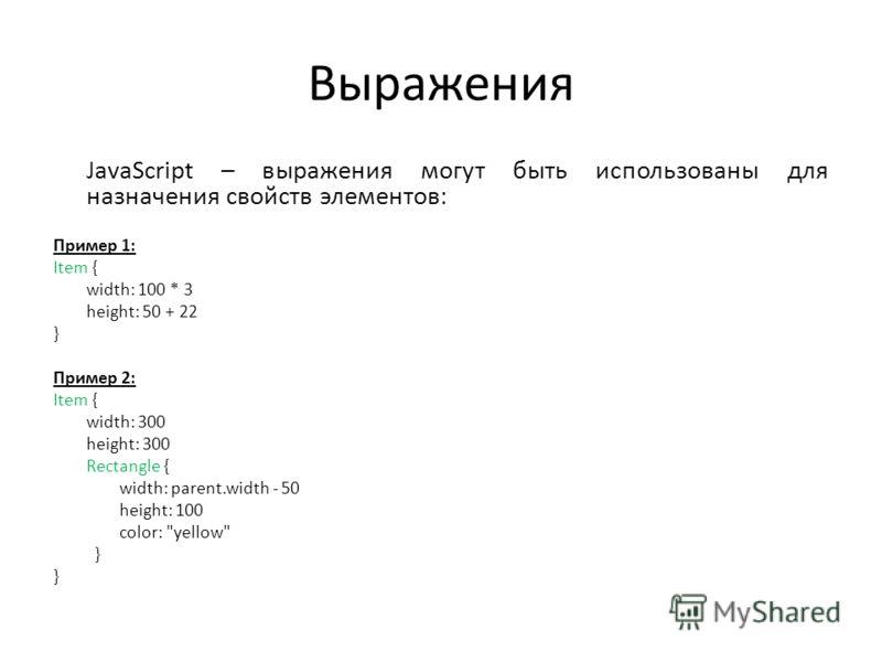Выражения JavaScript – выражения могут быть использованы для назначения свойств элементов: Пример 1: Item { width: 100 * 3 height: 50 + 22 } Пример 2: Item { width: 300 height: 300 Rectangle { width: parent.width - 50 height: 100 color: yellow }
