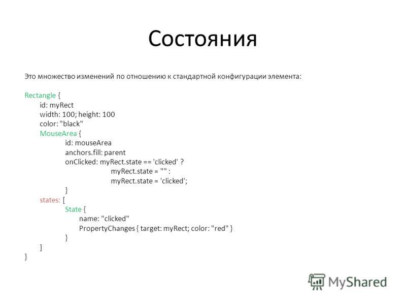 Состояния Это множество изменений по отношению к стандартной конфигурации элемента: Rectangle { id: myRect width: 100; height: 100 color: