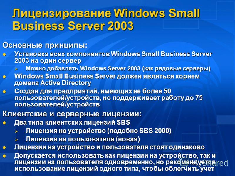 Лицензирование Windows Small Business Server 2003 Основные принципы: Установка всех компонентов Windows Small Business Server 2003 на один сервер Установка всех компонентов Windows Small Business Server 2003 на один сервер Можно добавлять Windows Ser