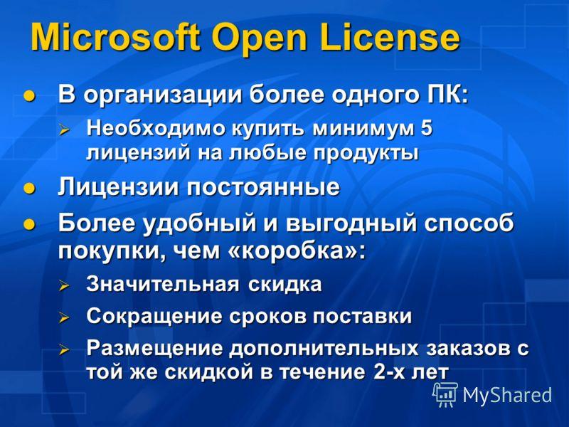 Microsoft Open License В организации более одного ПК: В организации более одного ПК: Необходимо купить минимум 5 лицензий на любые продукты Необходимо купить минимум 5 лицензий на любые продукты Лицензии постоянные Лицензии постоянные Более удобный и