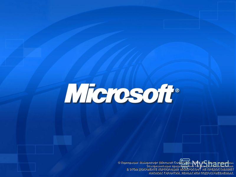 © Корпорация Майкрософт (Microsoft Corporation), 2003. Все права защищены. Эта презентация предназначена только для ознакомления. В ЭТОМ ДОКУМЕНТЕ КОРПОРАЦИЯ МАЙКРОСОФТ НЕ ПРЕДОСТАВЛЯЕТ НИКАКИХ ГАРАНТИЙ, ЯВНЫХ ИЛИ ПОДРАЗУМЕВАЕМЫХ.