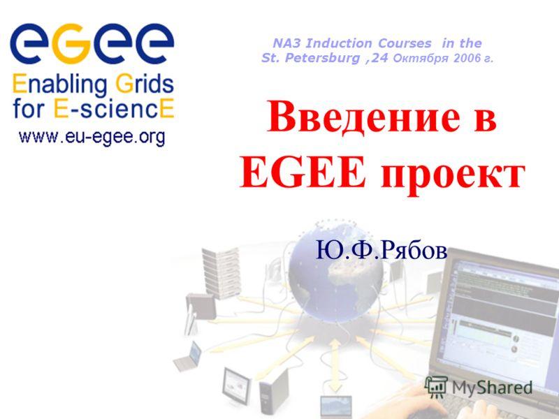 NA3 Induction Courses in the St. Petersburg,24 Октября 2006 г. Введение в EGEE проект Ю.Ф.Рябов