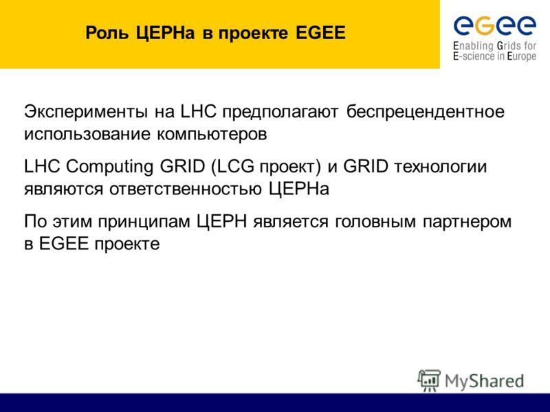 Роль ЦЕРНа в проекте EGEE Эксперименты на LHC предполагают беспрецендентное использование компьютеров LHC Computing GRID (LCG проект) и GRID технологии являются ответственностью ЦЕРНа По этим принципам ЦЕРН является головным партнером в EGEE проекте