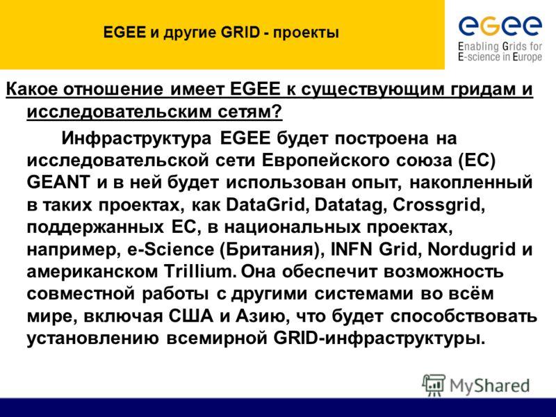 EGEE и другие GRID - проекты Какое отношение имеет EGEE к существующим гридам и исследовательским сетям? Инфраструктура EGEE будет построена на исследовательской сети Европейского союза (ЕС) GEANT и в ней будет использован опыт, накопленный в таких п