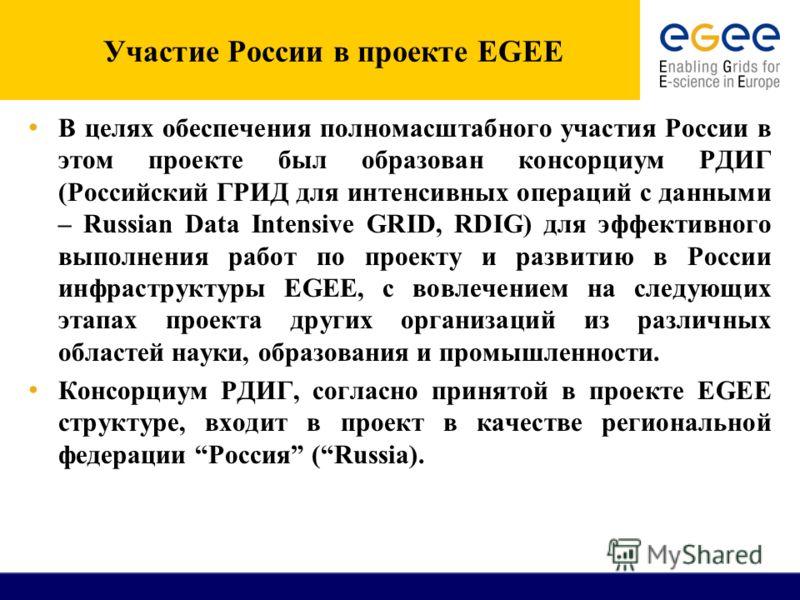 Участие России в проекте EGEE В целях обеспечения полномасштабного участия России в этом проекте был образован консорциум РДИГ (Российский ГРИД для интенсивных операций с данными – Russian Data Intensive GRID, RDIG) для эффективного выполнения работ