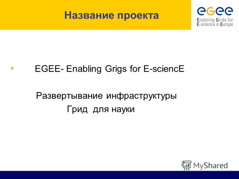 Название проекта EGEE- Enabling Grigs for E-sciencE Развертывание инфраструктуры Грид для науки