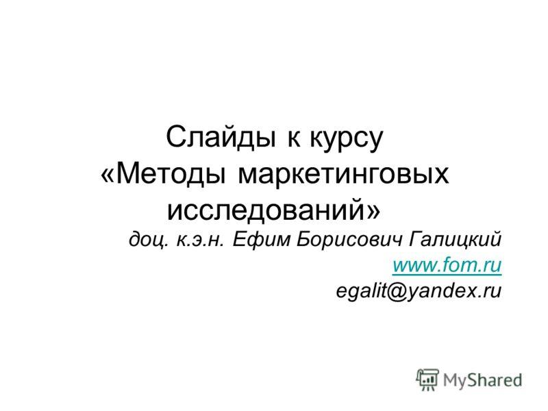 Слайды к курсу «Методы маркетинговых исследований» доц. к.э.н. Ефим Борисович Галицкий www.fom.ru egalit@yandex.ru www.fom.ru