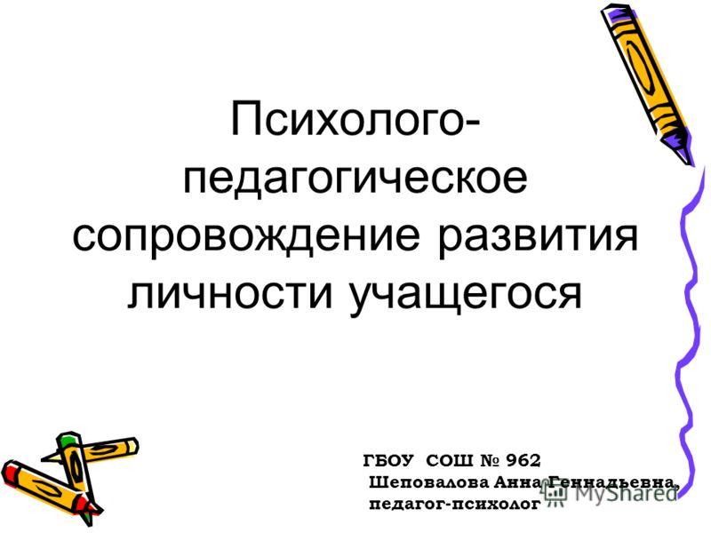 Психолого- педагогическое сопровождение развития личности учащегося ГБОУ СОШ 962 Шеповалова Анна Геннадьевна, педагог-психолог