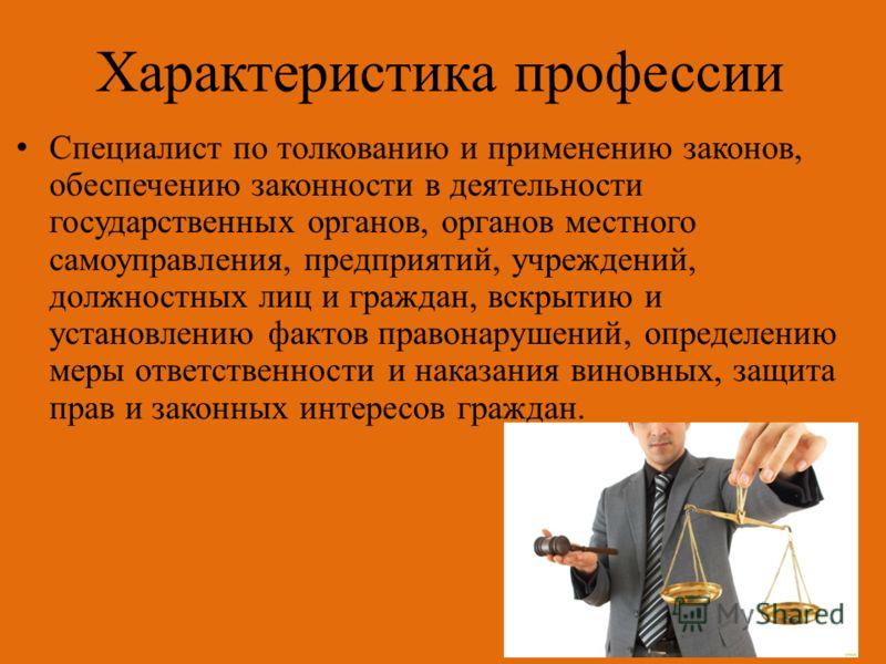 Характеристика профессии Специалист по толкованию и применению законов, обеспечению законности в деятельности государственных органов, органов местного самоуправления, предприятий, учреждений, должностных лиц и граждан, вскрытию и установлению фактов