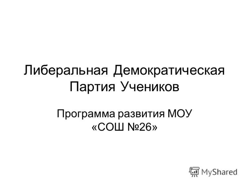 Либеральная Демократическая Партия Учеников Программа развития МОУ «СОШ 26»