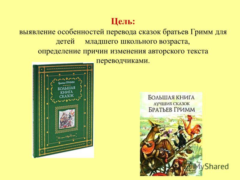 Цель: выявление особенностей перевода сказок братьев Гримм для детей младшего школьного возраста, определение причин изменения авторского текста переводчиками.