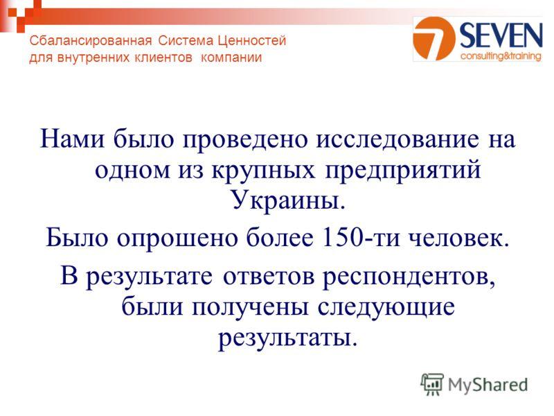 Сбалансированная Система Ценностей для внутренних клиентов компании Нами было проведено исследование на одном из крупных предприятий Украины. Было опрошено более 150-ти человек. В результате ответов респондентов, были получены следующие результаты.