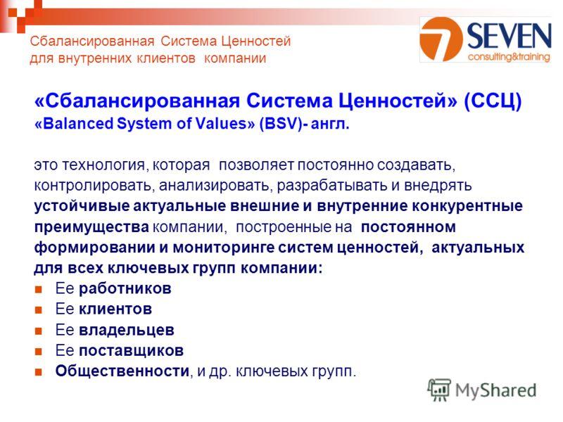«Сбалансированная Система Ценностей» (ССЦ) «Balanced System of Values» (BSV)- англ. это технология, которая позволяет постоянно создавать, контролировать, анализировать, разрабатывать и внедрять устойчивые актуальные внешние и внутренние конкурентные