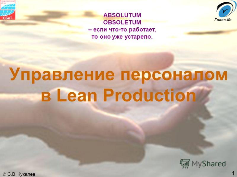 1 С.В. Кукалев Гласс-Ко Управление персоналом в Lean Production ABSOLUTUM OBSOLETUM – если что-то работает, то оно уже устарело.