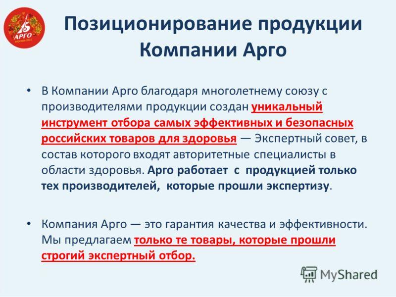 Позиционирование продукции Компании Арго В Компании Арго благодаря многолетнему союзу с производителями продукции создан уникальный инструмент отбора самых эффективных и безопасных российских товаров для здоровья Экспертный совет, в состав которого в